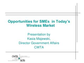 Opportunities for SMEs  in Today s Wireless Market  Presentation by  Kasia Majewski,  Director Government Affairs CWTA