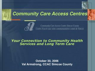 Community Care Access Centres                  Your Connection to Community Health Services and Long Term Care     Octob
