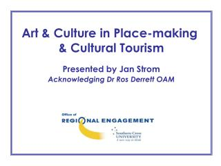 Art  Culture in Place-making   Cultural Tourism  Presented by Jan Strom Acknowledging Dr Ros Derrett OAM