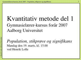 Kvantitativ metode del 1 Gymnasiel rer-kursus for r 2007 Aalborg Universitet  Population, stikpr ve og signifikans Manda