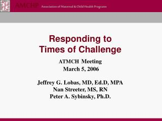 Responding to  Times of Challenge ATMCH Meeting  March 5, 2006  Jeffrey G. Lobas, MD, Ed.D, MPA Nan Streeter, MS, RN Pet