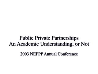 Public Private Partnerships An Academic Understanding, or Not  2003 NEFPP Annual Conference