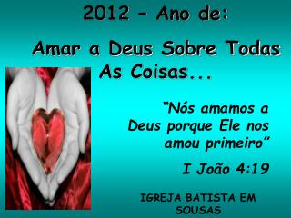 2012   Ano de: Amar a Deus Sobre Todas As Coisas...