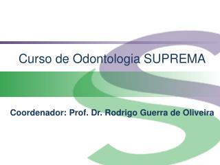 Curso de Odontologia SUPREMA    Coordenador: Prof. Dr. Rodrigo Guerra de Oliveira