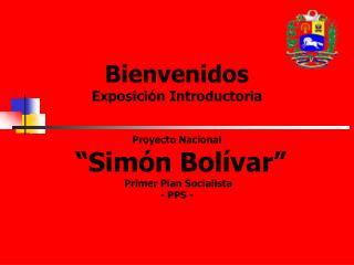 Bienvenidos  Exposici n Introductoria     Proyecto Nacional   Sim n Bol var   Primer Plan Socialista - PPS -