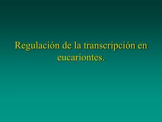 Regulaci n de la transcripci n en eucariontes.
