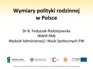 Wymiary polityki rodzinnej  w Polsce  Dr B. Fedyszak-Radziejowska  IRWiR PAN Wydzial Administracji i Nauk Spolecznych PW