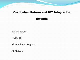 Curriculum Reform and ICT Integration   Rwanda     Shafika Isaacs  UNESCO   Montevideo Uruguay  April 2011