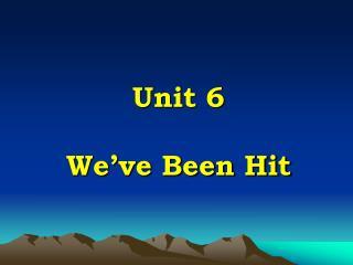 Unit 6   We ve Been Hit