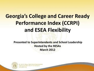 Georgia s College and Career Ready Performance Index CCRPI  and ESEA Flexibility   Presented to Superintendents and Scho