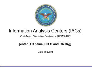 Information Analysis Centers IACs  Post-Award Orientation Conference [TEMPLATE]  [enter IAC name, DO , and RA Org]  Date