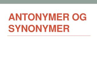 ANTONYMER OG SYNONYMER