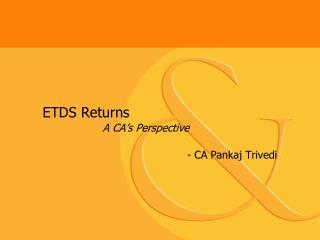 ETDS Returns                   A CA s Perspective           - CA Pankaj Trivedi