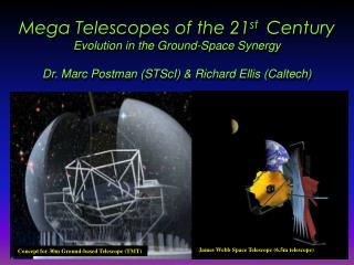 Mega Telescopes of the 21st  Century Evolution in the Ground-Space Synergy  Dr. Marc Postman STScI  Richard Ellis Caltec
