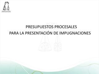 PRESUPUESTOS PROCESALES  PARA LA PRESENTACI N DE IMPUGNACIONES