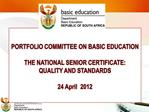 PORTFOLIO COMMITTEE ON BASIC EDUCATION  THE NATIONAL SENIOR CERTIFICATE:   QUALITY AND STANDARDS  24 April  2012