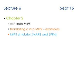 Lecture 6                                    Sept 16    Chapter 2  continue MIPS  translating c into MIPS   examples  MI