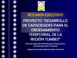 RESUMEN EJECUTIVO PROYECTO  DESARROLLO DE CAPACIDADES PARA EL ORDENAMIENTO TERRITORIAL DE LA REGI N TUMBES  Gerencia Reg