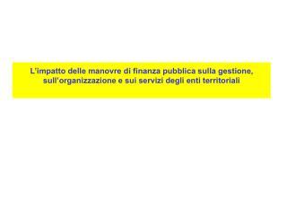 L impatto delle manovre di finanza pubblica sulla gestione, sull organizzazione e sui servizi degli enti territoriali
