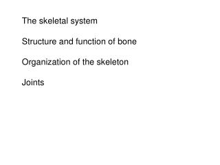 The skeletal system  Structure and function of bone  Organization of the skeleton  Joints