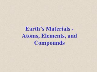 Earth s Materials - Atoms, Elements, and Compounds
