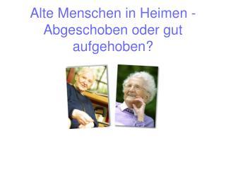 Alte Menschen in Heimen - Abgeschoben oder gut aufgehoben