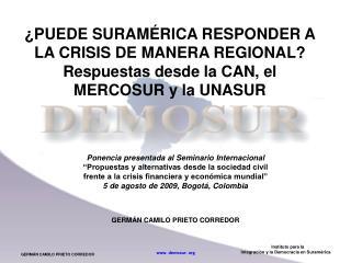 PUEDE SURAM RICA RESPONDER A LA CRISIS DE MANERA REGIONAL Respuestas desde la CAN, el MERCOSUR y la UNASUR