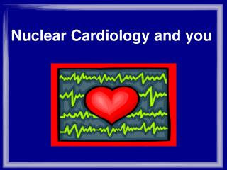 Nuclear Cardiology and you