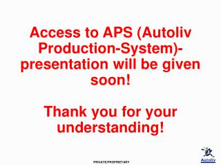 Access to APS Autoliv Production-System-presentation will be given soon   Thank you for your understanding