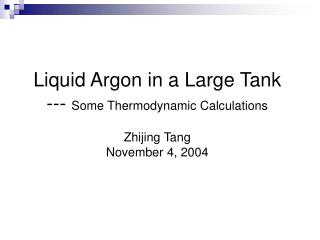 Liquid Argon in a Large Tank --- Some Thermodynamic Calculations  Zhijing Tang November 4, 2004