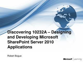 Discovering 10232A   Designing and Developing Microsoft SharePoint Server 2010 Applications