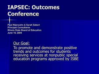 IAPSEC: Outcomes Conference  Paul Nijensohn  Sarah Sebert  Principal Consultants Illinois State Board of Education June