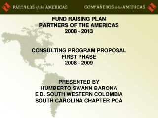 FUND RAISING PLAN PARTNERS OF THE AMERICAS 2008 - 2013    CONSULTING PROGRAM PROPOSAL FIRST PHASE   2008 - 2009   PRESEN