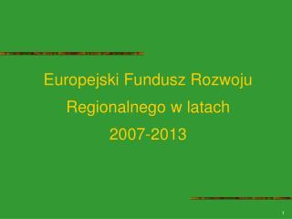 Europejski Fundusz Rozwoju Regionalnego w latach  2007-2013