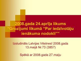 2008.gada 24.aprila likums  Grozijumi likuma  Par iedzivotaju ienakuma nodokli    Izsludinats Latvijas Vestnesi 2008.gad