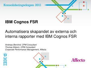 IBM Cognos FSR  Automatisera skapandet av externa och interna rapporter med IBM Cognos FSR  Andreas Bernlind, CPM Consul