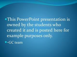 This PowerPoint presentation is owned by the students who created it and is posted here for example purposes only.  -GC