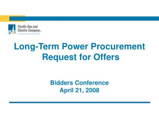 Long-Term Power Procurement  Request for Offers   Bidders Conference April 21, 2008