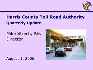 Harris County Toll Road Authority Quarterly Update  Mike Strech, P.E. Director    August 1, 2006