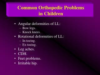 Angular deformities of LL: Bow legs. Knock knees. Rotational deformities of LL: In-toeing. Ex-toeing. Leg aches. CDH. Fe