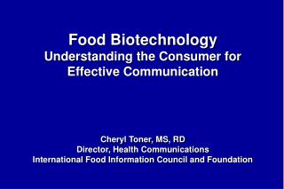 Food Biotechnology Understanding the Consumer for Effective Communication    Cheryl Toner, MS, RD Director, Health Commu
