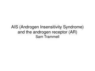 AIS Androgen Insensitivity Syndrome and the androgen receptor AR Sam Trammell