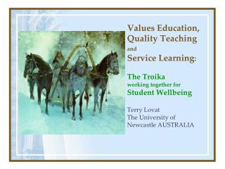Values Education, Quality Teaching   and  Service Learning:  The Troika  working together for Student Wellbeing   Terry
