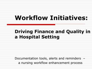 Workflow Initiatives:   Driving Finance and Quality in a Hospital Setting