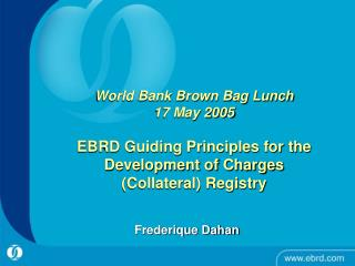 World Bank Brown Bag Lunch 17 May 2005  EBRD Guiding Principles for the Development of Charges Collateral Registry