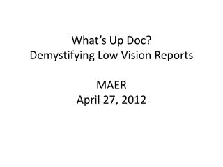 What s Up Doc Demystifying Low Vision Reports  MAER April 27, 2012