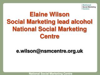 Elaine Wilson Social Marketing lead alcohol National Social Marketing Centre  e.wilsonnsmcentre.uk