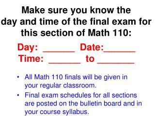 Make sure you know the  day and time of the final exam for this section of Math 110:  Day:  ______  Date:______ Time:  _