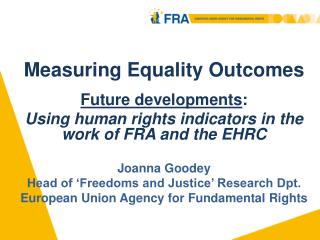 Measuring Equality Outcomes  Future developments:  Using human rights indicators in the work of FRA and the EHRC   Joann