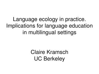 Language ecology in practice. Implications for language education in multilingual settings   Claire Kramsch UC Berkeley